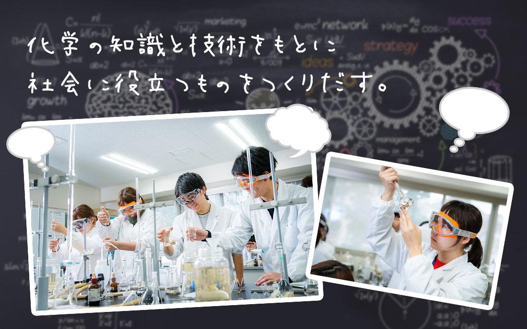 化学の知識と技術をもとに社会に役立つものをつくりだす。